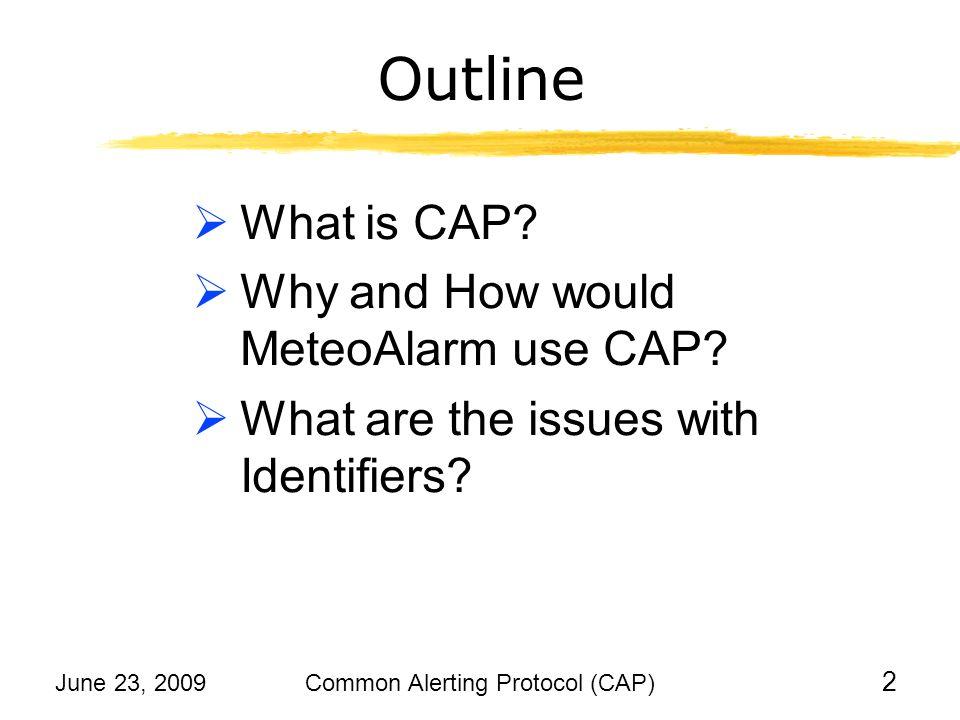 June 23, 2009Common Alerting Protocol (CAP) 13 Outline What is CAP.