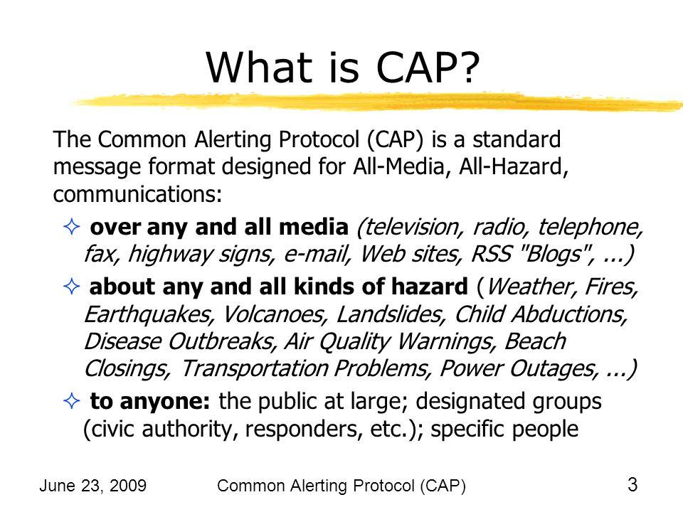 June 23, 2009Common Alerting Protocol (CAP) 4 Structure of a CAP Alert CAP Alert messages contain: Text values for human readers, e.g., headline , description , instruction , area description , etc.