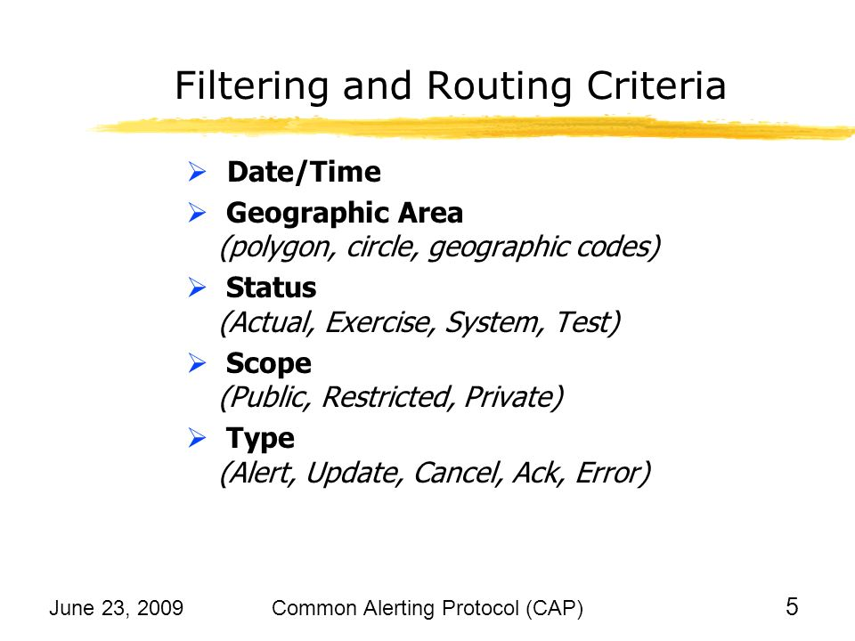 June 23, 2009Common Alerting Protocol (CAP) 6 Filtering and Routing Criteria Event Categories (Geo, Met, Safety, Security, Rescue, Fire, Health, Env, Transport, Infra, Other) Urgency: Timeframe for responsive action (Immediate, Expected, Future, Past, Unknown) Severity: Level of threat to life or property (Extreme, Severe, Moderate, Minor, Unknown) Certainty: Probability of occurrence (Very Likely, Likely, Possible, Unlikely, Unknown)