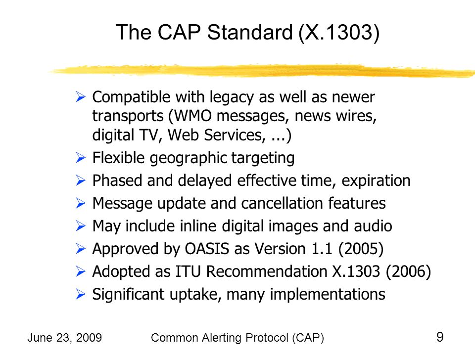 June 23, 2009Common Alerting Protocol (CAP) 20 Likely Suggestions on Identifiers Different alerting authorities and carriers using CAP operationally could harmonize identifiers of: particular CAP messages e.g., 2.29.0.840.1.57.2009-06-22T23:56:38-04:00 = alert for Butler county, Alabama, 22 June at 11:56:38 alerting authorities (organizations and policies) e.g., 2.29.1.840 = United States National Weather Service particular hazard threats/events e.g., 2.29.2.GLIDE.TC-2009-000118-MEX = GLIDE identifier for tropical storm Andres, in MexicoTC-2009-000118-MEX
