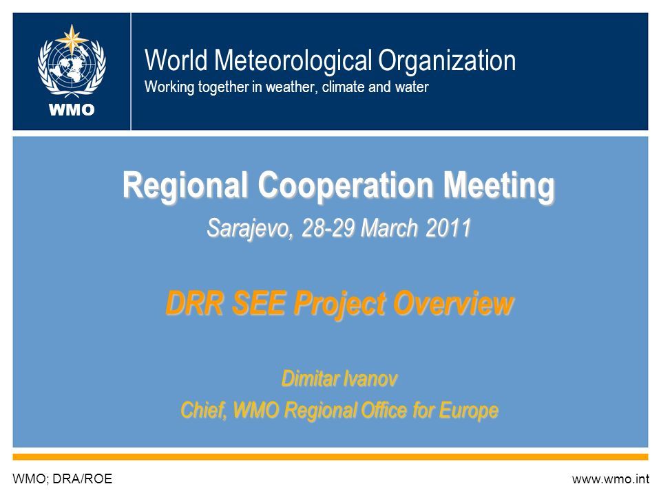 World Meteorological Organization Working together in weather, climate and water Regional Cooperation Meeting Sarajevo, March 2011 DRR SEE Project Overview Dimitar Ivanov Chief, WMO Regional Office for Europe WMO; DRA/ROEwww.wmo.int WMO