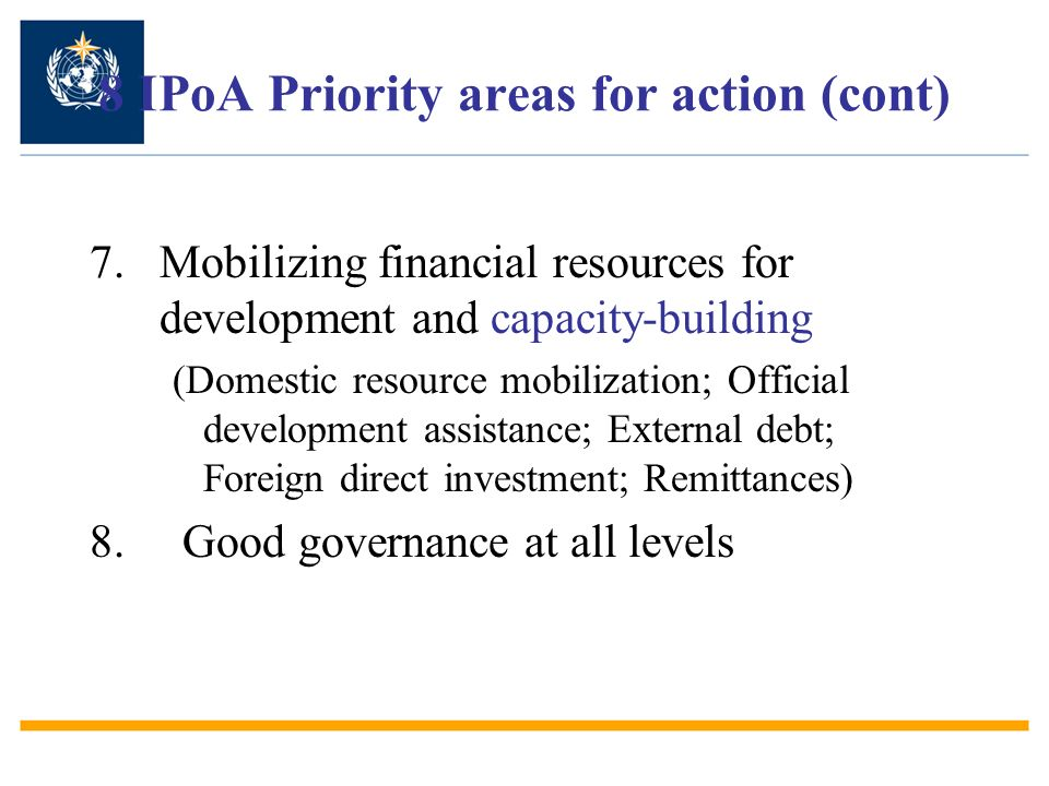 8 IPoA Priority areas for action (cont) 7.Mobilizing financial resources for development and capacity-building (Domestic resource mobilization; Offici