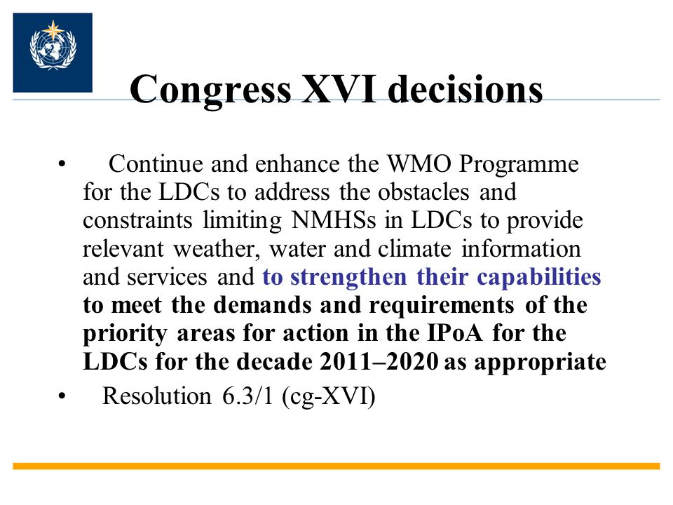 Congress XVI decisions Continue and enhance the WMO Programme for the LDCs to address the obstacles and constraints limiting NMHSs in LDCs to provide