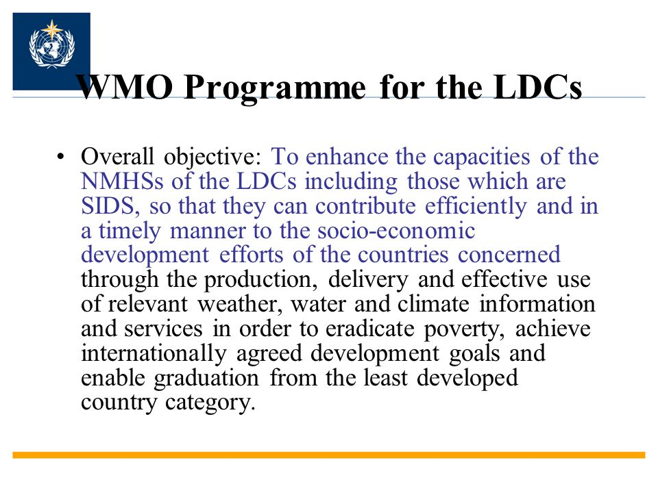 WMO Programme for the LDCs Overall objective: To enhance the capacities of the NMHSs of the LDCs including those which are SIDS, so that they can cont