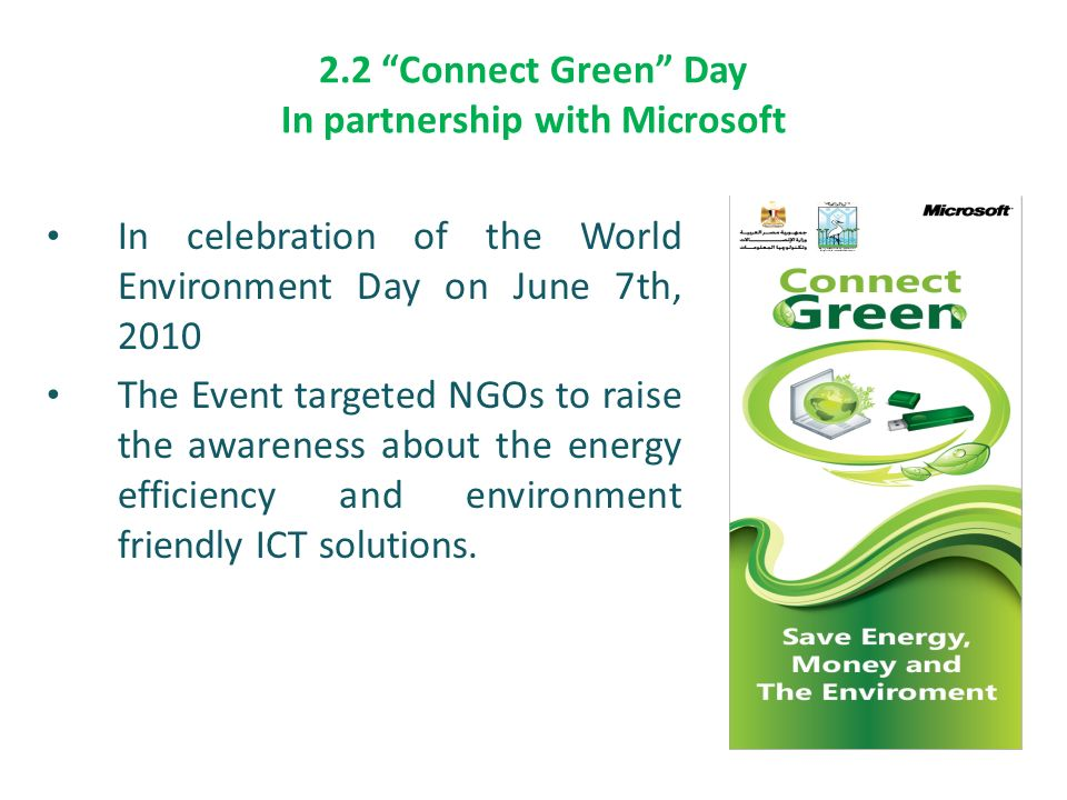 2.2 Connect Green Day In partnership with Microsoft In celebration of the World Environment Day on June 7th, 2010 The Event targeted NGOs to raise the awareness about the energy efficiency and environment friendly ICT solutions.