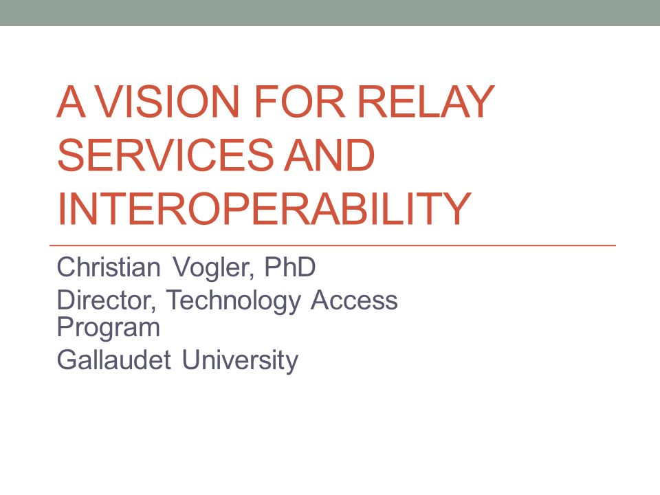 A VISION FOR RELAY SERVICES AND INTEROPERABILITY Christian Vogler, PhD Director, Technology Access Program Gallaudet University