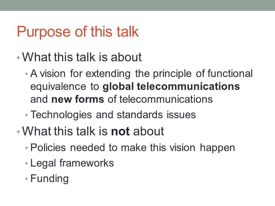 Purpose of this talk What this talk is about A vision for extending the principle of functional equivalence to global telecommunications and new forms of telecommunications Technologies and standards issues What this talk is not about Policies needed to make this vision happen Legal frameworks Funding