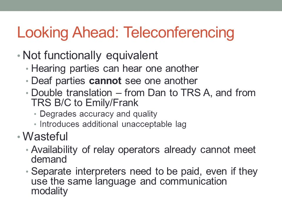 Looking Ahead: Teleconferencing Not functionally equivalent Hearing parties can hear one another Deaf parties cannot see one another Double translatio