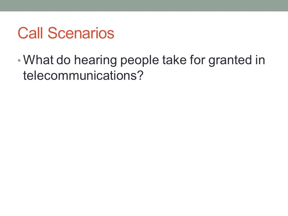 Call Scenarios What do hearing people take for granted in telecommunications