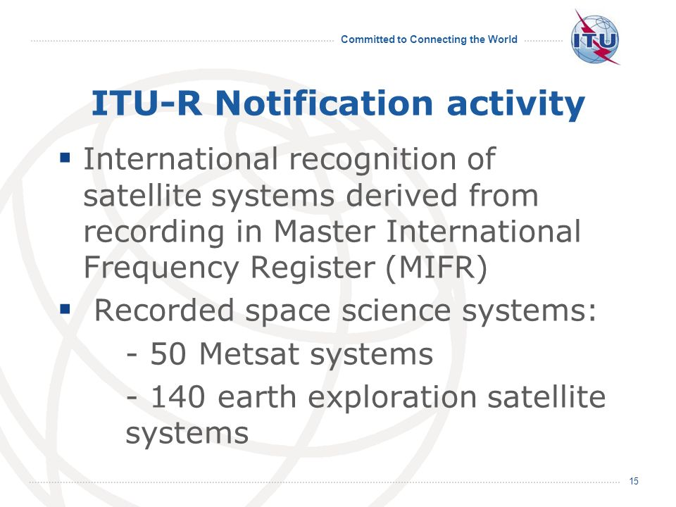 Committed to Connecting the World ITU-R Notification activity International recognition of satellite systems derived from recording in Master Internat