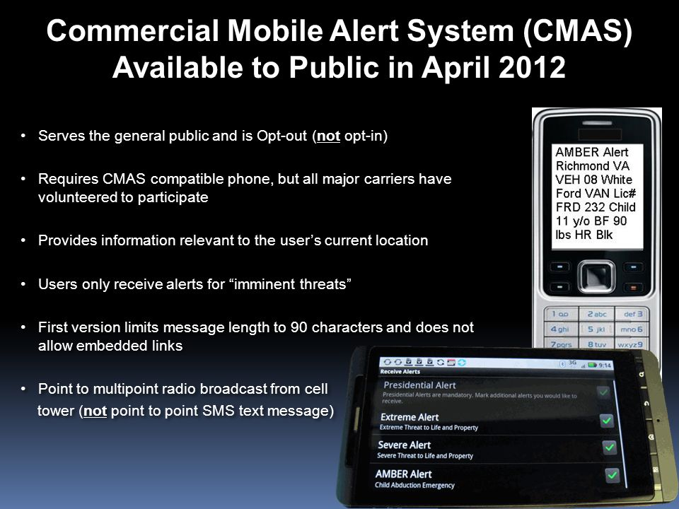 Commercial Mobile Alert System (CMAS) Available to Public in April 2012 Serves the general public and is Opt-out (not opt-in) Requires CMAS compatible
