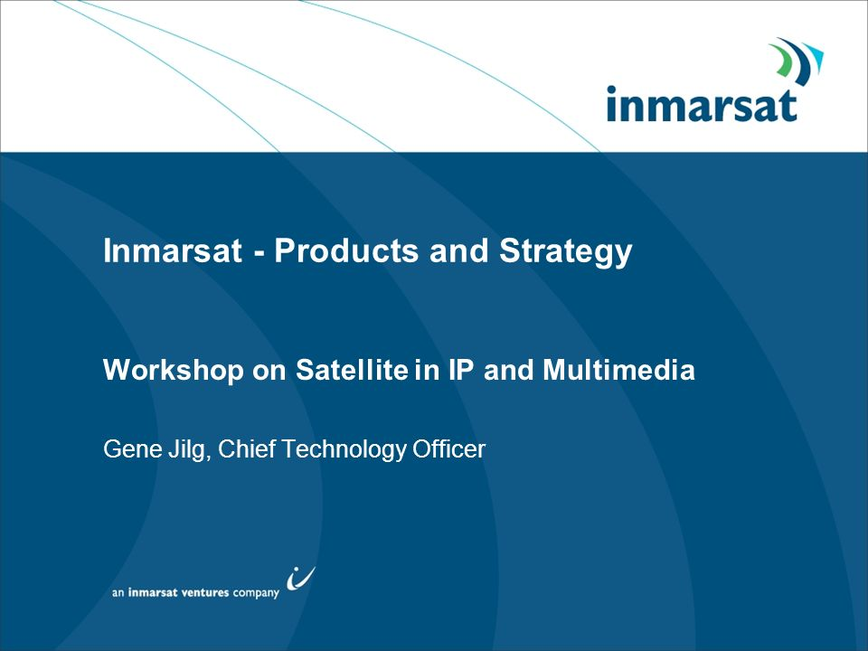 Inmarsat - Products and Strategy Workshop on Satellite in IP and Multimedia Gene Jilg, Chief Technology Officer