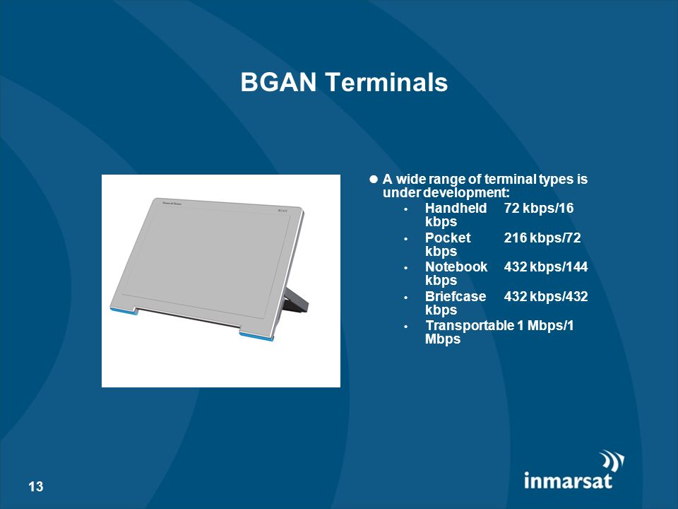 13 BGAN Terminals A wide range of terminal types is under development: Handheld 72 kbps/16 kbps Pocket 216 kbps/72 kbps Notebook432 kbps/144 kbps Brie