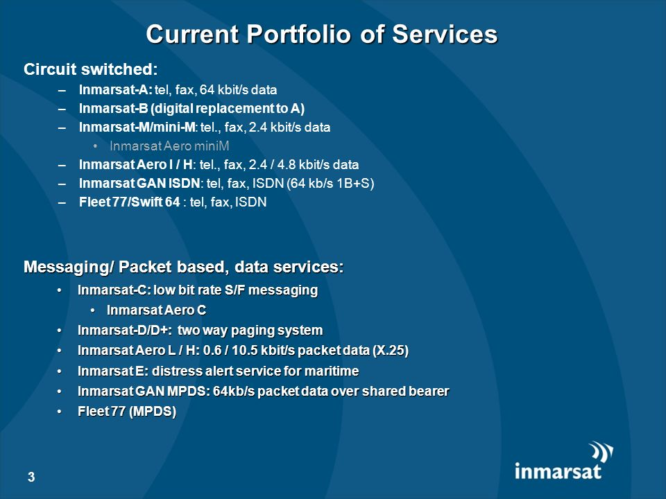 3 Current Portfolio of Services Messaging/ Packet based, data services: Inmarsat-C: low bit rate S/F messagingInmarsat-C: low bit rate S/F messaging I