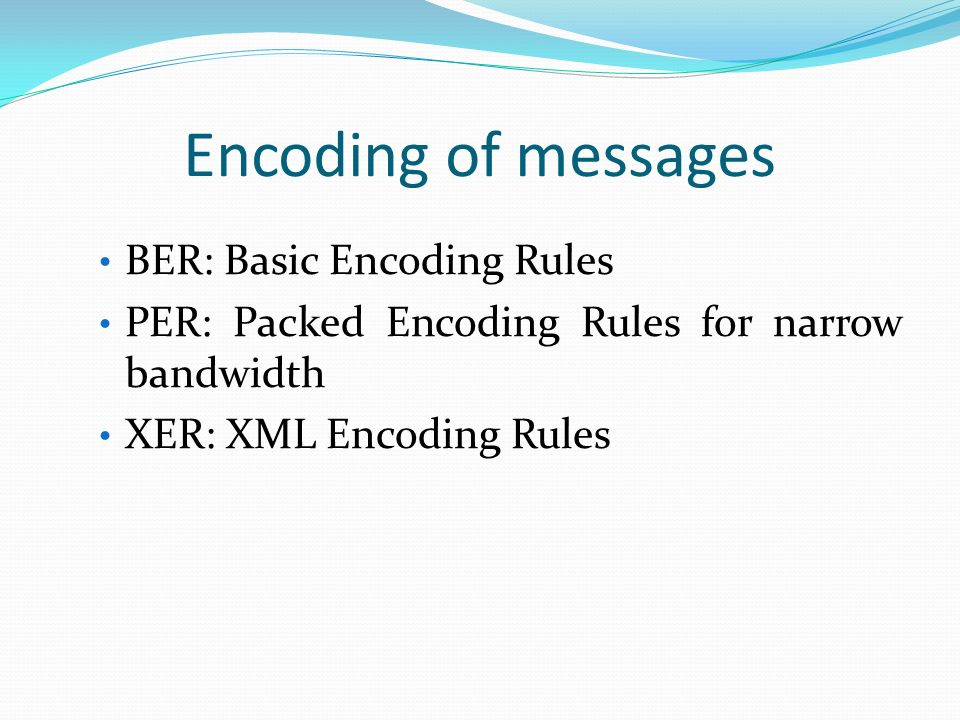Encoding of messages BER: Basic Encoding Rules PER: Packed Encoding Rules for narrow bandwidth XER: XML Encoding Rules