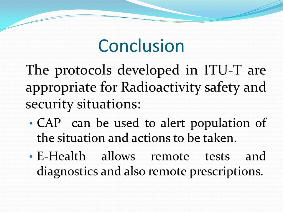 Conclusion The protocols developed in ITU-T are appropriate for Radioactivity safety and security situations: CAP can be used to alert population of the situation and actions to be taken.
