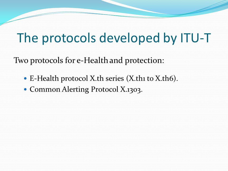 The protocols developed by ITU-T Two protocols for e-Health and protection: E-Health protocol X.th series (X.th1 to X.th6). Common Alerting Protocol X