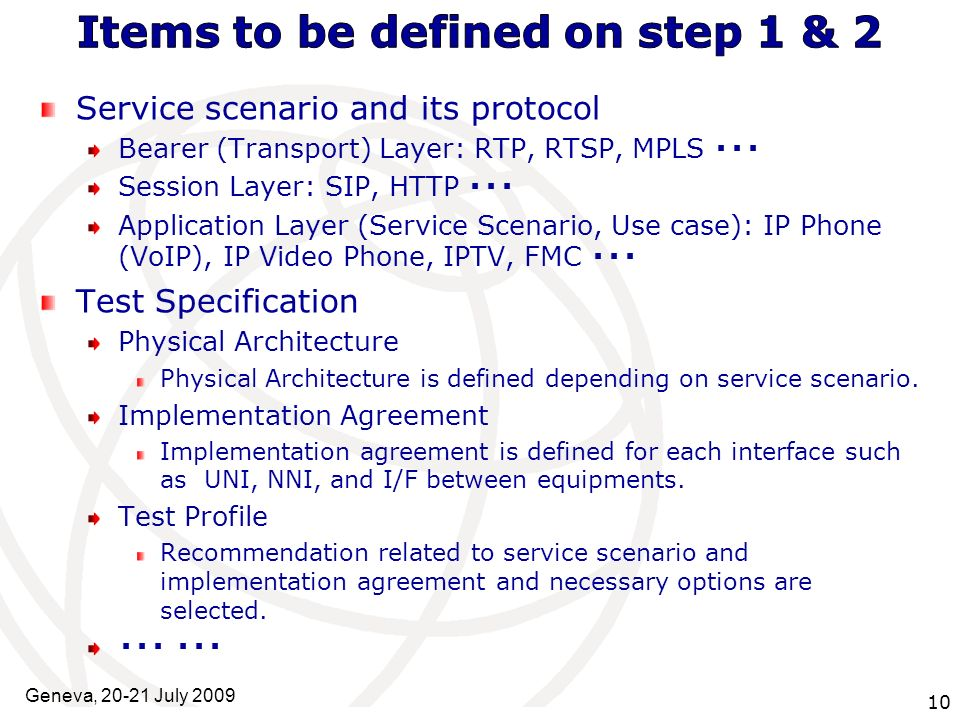 International Telecommunication Union Geneva, July Service scenario and its protocol Bearer (Transport) Layer: RTP, RTSP, MPLS Session Layer: SIP, HTTP Application Layer (Service Scenario, Use case): IP Phone (VoIP), IP Video Phone, IPTV, FMC Test Specification Physical Architecture Physical Architecture is defined depending on service scenario.