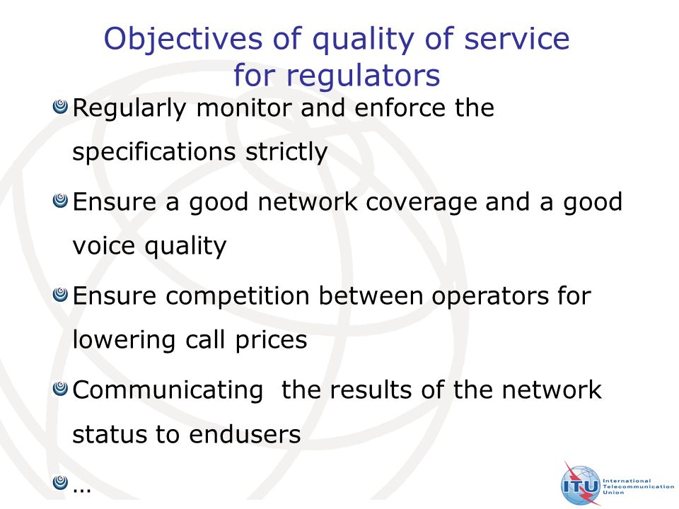 6 Objectives of quality of service for regulators Regularly monitor and enforce the specifications strictly Ensure a good network coverage and a good voice quality Ensure competition between operators for lowering call prices Communicating the results of the network status to endusers …
