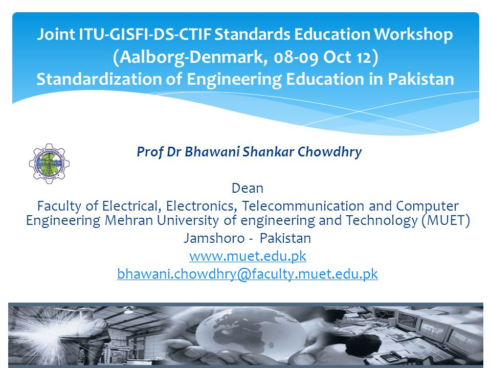 Prof Dr Bhawani Shankar Chowdhry Dean Faculty of Electrical, Electronics, Telecommunication and Computer Engineering Mehran University of engineering and Technology (MUET) Jamshoro - Pakistan www.muet.edu.pk bhawani.chowdhry@faculty.muet.edu.pk Joint ITU-GISFI-DS-CTIF Standards Education Workshop (Aalborg-Denmark, 08-09 Oct 12) Standardization of Engineering Education in Pakistan