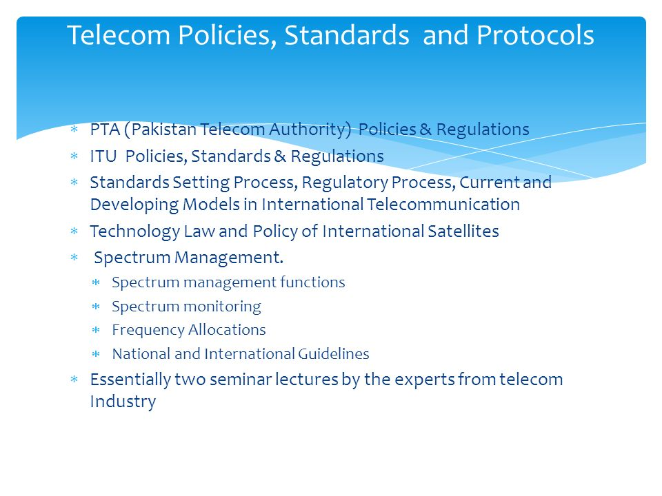 PTA (Pakistan Telecom Authority) Policies & Regulations ITU Policies, Standards & Regulations Standards Setting Process, Regulatory Process, Current and Developing Models in International Telecommunication Technology Law and Policy of International Satellites Spectrum Management.