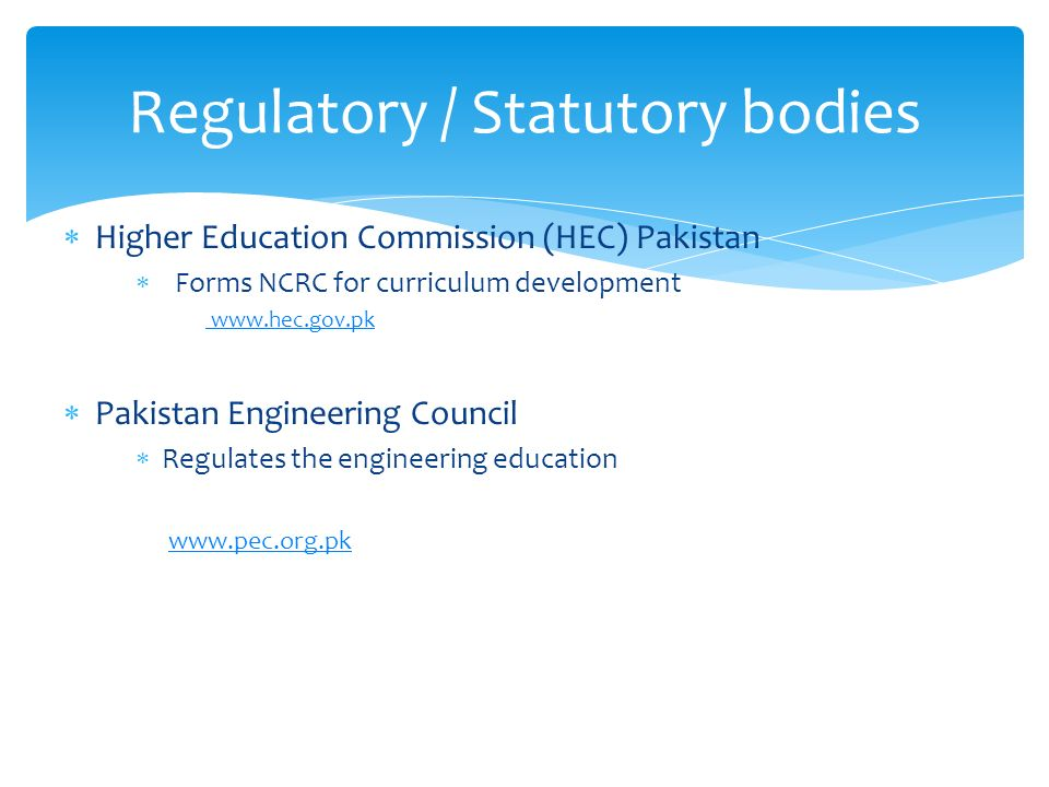 Higher Education Commission (HEC) Pakistan Forms NCRC for curriculum development www.hec.gov.pk Pakistan Engineering Council Regulates the engineering education www.pec.org.pk Regulatory / Statutory bodies