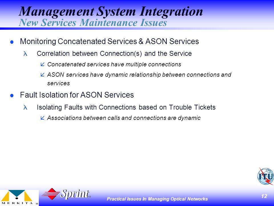 12 Practical Issues In Managing Optical Networks Management System Integration New Services Maintenance Issues l Monitoring Concatenated Services & ASON Services Correlation between Connection(s) and the Service åConcatenated services have multiple connections ASON services have dynamic relationship between connections and services l Fault Isolation for ASON Services Isolating Faults with Connections based on Trouble Tickets åAssociations between calls and connections are dynamic