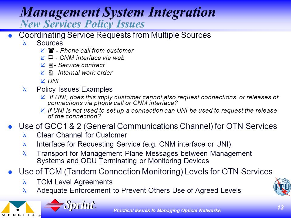 13 Practical Issues In Managing Optical Networks Management System Integration New Services Policy Issues l Coordinating Service Requests from Multiple Sources Sources - Phone call from customer å - CNM interface via web å - Service contract å - Internal work order åUNI Policy Issues Examples å If UNI, does this imply customer cannot also request connections or releases of connections via phone call or CNM interface.