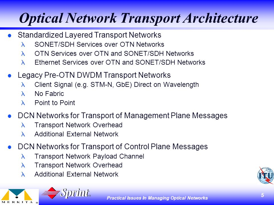5 Practical Issues In Managing Optical Networks Optical Network Transport Architecture l Standardized Layered Transport Networks SONET/SDH Services over OTN Networks OTN Services over OTN and SONET/SDH Networks Ethernet Services over OTN and SONET/SDH Networks l Legacy Pre-OTN DWDM Transport Networks Client Signal (e.g.