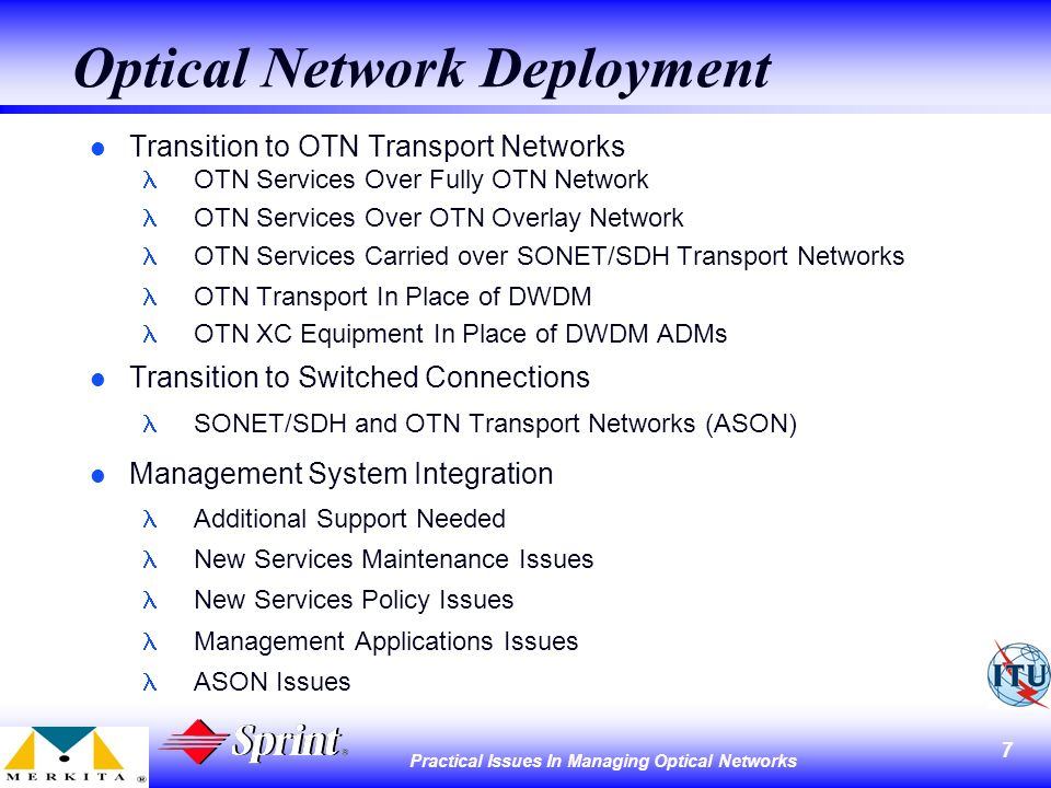 7 Practical Issues In Managing Optical Networks Optical Network Deployment l Transition to OTN Transport Networks OTN Services Over Fully OTN Network OTN Services Over OTN Overlay Network OTN Services Carried over SONET/SDH Transport Networks OTN Transport In Place of DWDM OTN XC Equipment In Place of DWDM ADMs l Transition to Switched Connections SONET/SDH and OTN Transport Networks (ASON) l Management System Integration Additional Support Needed New Services Maintenance Issues New Services Policy Issues Management Applications Issues ASON Issues