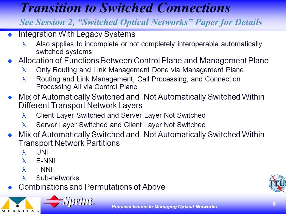 9 Practical Issues In Managing Optical Networks Transition to Switched Connections See Session 2, Switched Optical Networks Paper for Details l Integration With Legacy Systems Also applies to incomplete or not completely interoperable automatically switched systems l Allocation of Functions Between Control Plane and Management Plane Only Routing and Link Management Done via Management Plane Routing and Link Management, Call Processing, and Connection Processing All via Control Plane l Mix of Automatically Switched and Not Automatically Switched Within Different Transport Network Layers Client Layer Switched and Server Layer Not Switched Server Layer Switched and Client Layer Not Switched l Mix of Automatically Switched and Not Automatically Switched Within Transport Network Partitions UNI E-NNI I-NNI Sub-networks l Combinations and Permutations of Above