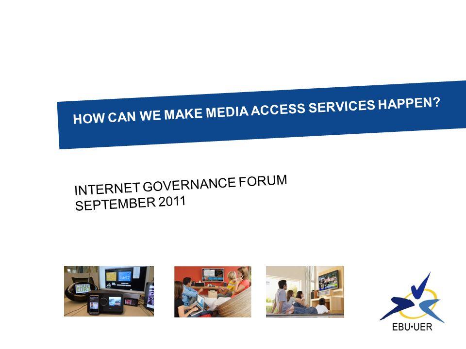 HOW CAN WE MAKE MEDIA ACCESS SERVICES HAPPEN? INTERNET GOVERNANCE FORUM SEPTEMBER 2011