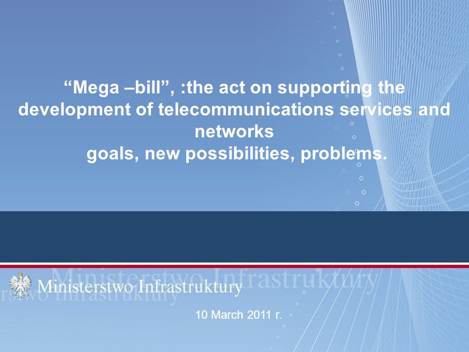 Mega –bill, :the act on supporting the development of telecommunications services and networks goals, new possibilities, problems. 10 March 2011 r.