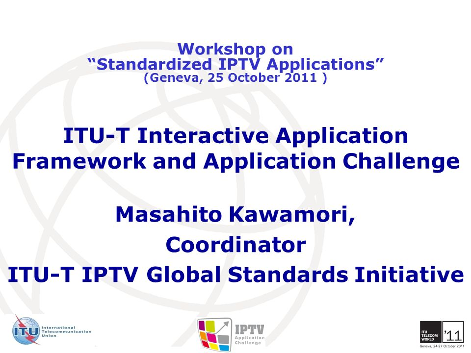 ITU-T Interactive Application Framework and Application Challenge Masahito Kawamori, Coordinator ITU-T IPTV Global Standards Initiative Workshop on St