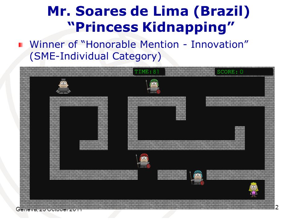 Mr. Soares de Lima (Brazil) Princess Kidnapping Winner of Honorable Mention - Innovation (SME-Individual Category) Geneva, 25 October 2011 12