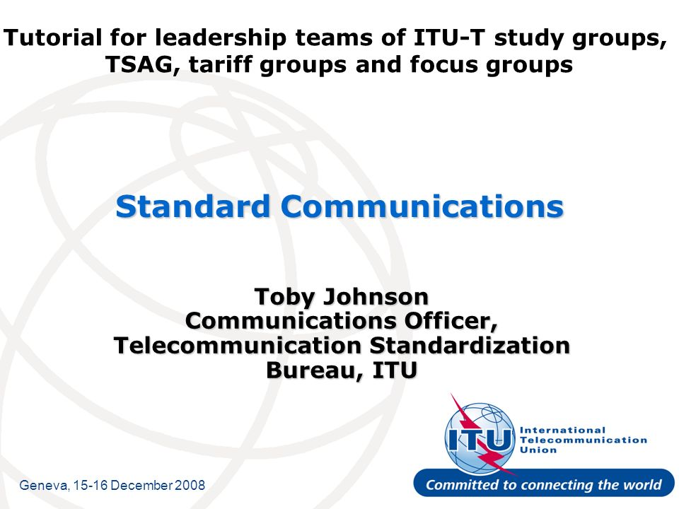Tutorial for leadership teams of ITU-T study groups, TSAG, tariff groups and focus groups Standard Communications Toby Johnson Communications Officer, Telecommunication Standardization Bureau, ITU Geneva, December 2008
