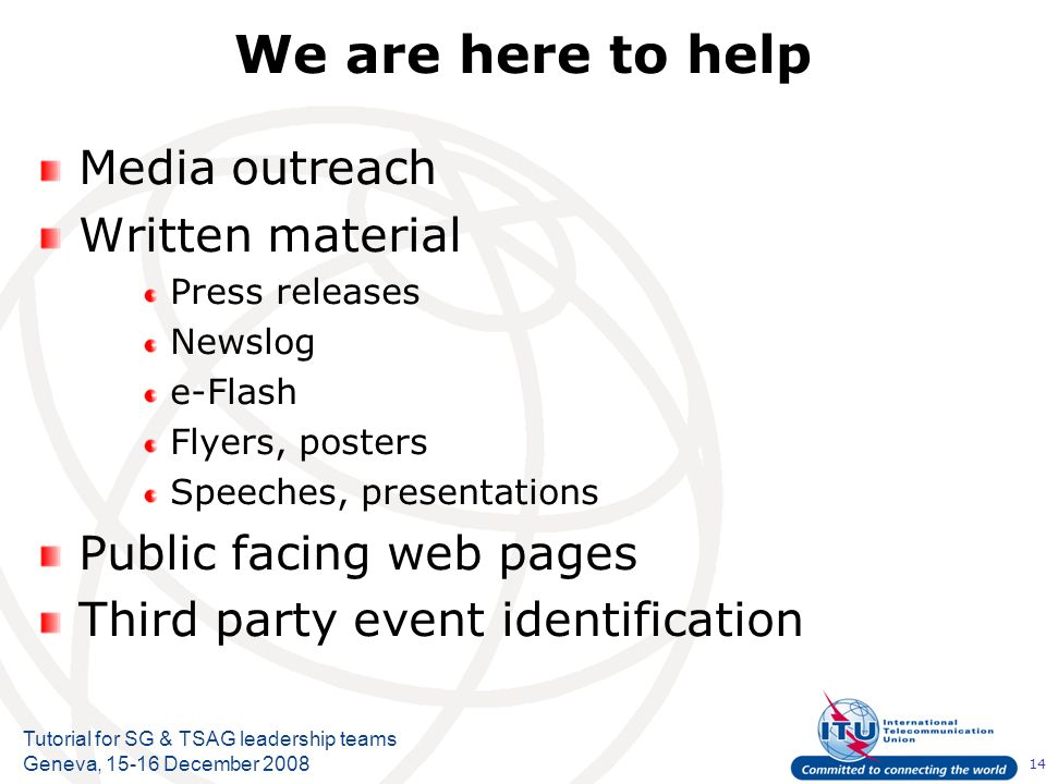 14 Tutorial for SG & TSAG leadership teams Geneva, 15-16 December 2008 We are here to help Media outreach Written material Press releases Newslog e-Flash Flyers, posters Speeches, presentations Public facing web pages Third party event identification