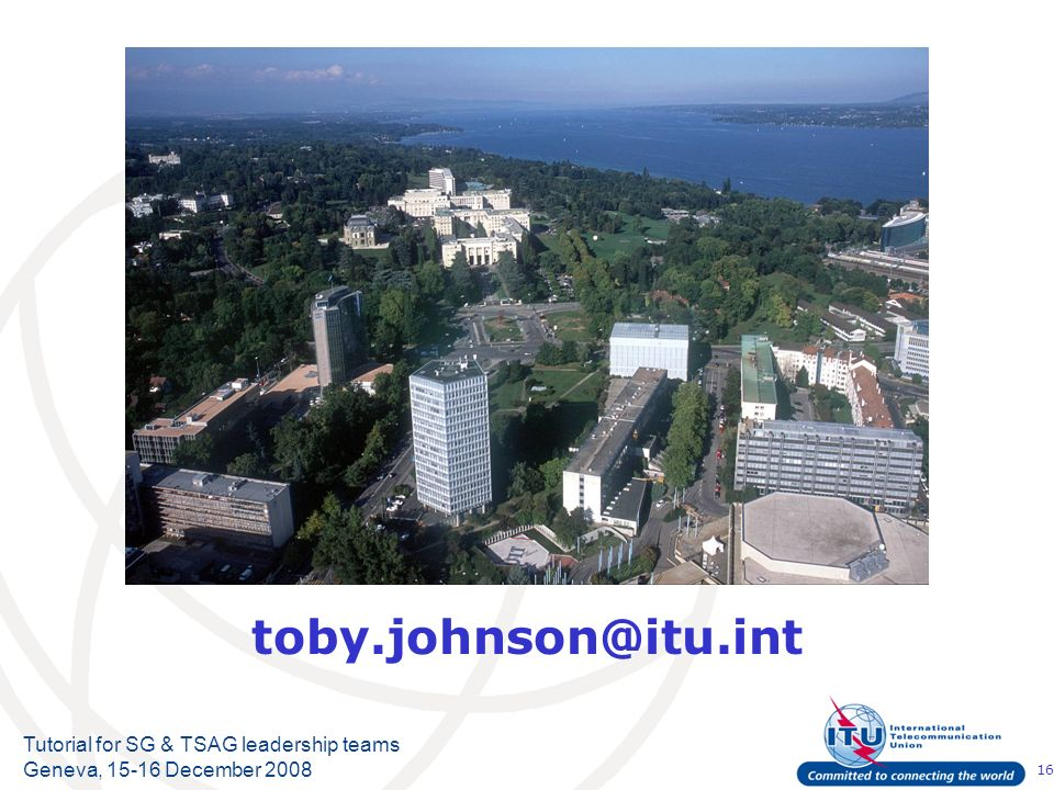 16 Tutorial for SG & TSAG leadership teams Geneva, 15-16 December 2008 Supplemental slides toby.johnson@itu.int