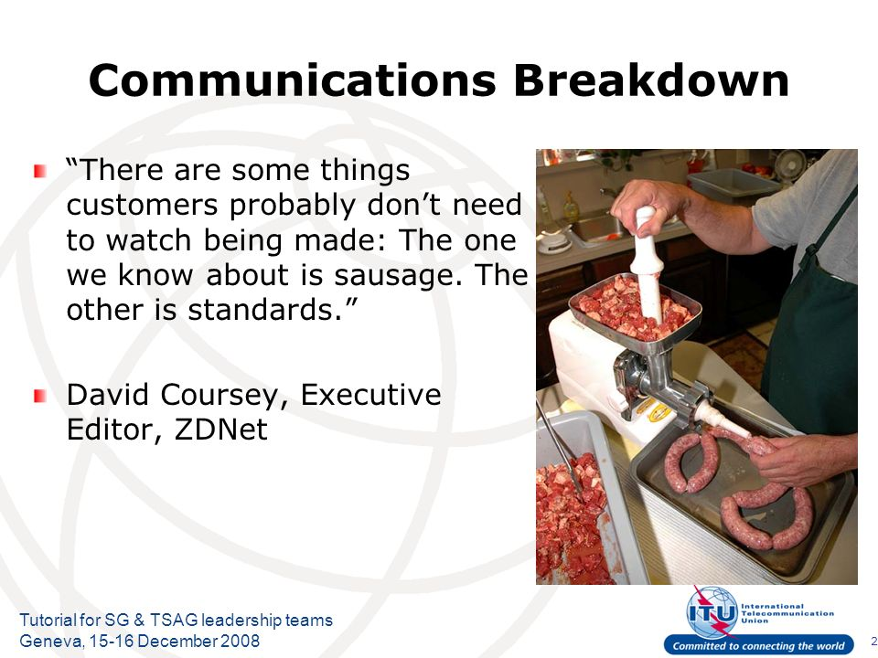 2 Tutorial for SG & TSAG leadership teams Geneva, December 2008 Communications Breakdown There are some things customers probably dont need to watch being made: The one we know about is sausage.