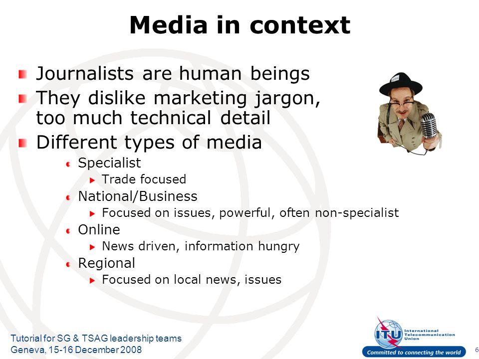 6 Tutorial for SG & TSAG leadership teams Geneva, 15-16 December 2008 Media in context Journalists are human beings They dislike marketing jargon, too