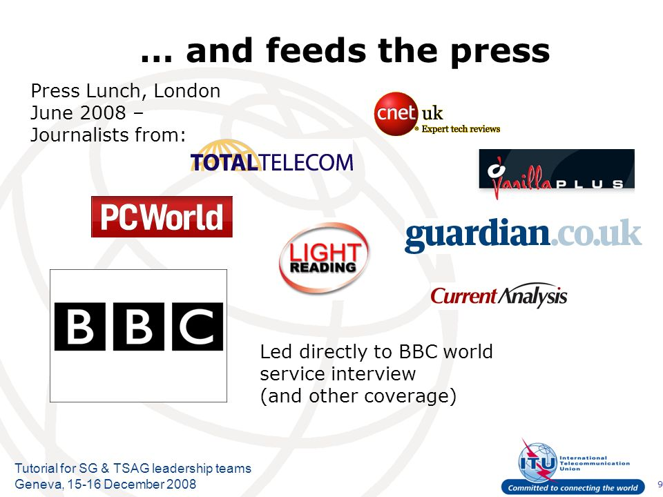 9 Tutorial for SG & TSAG leadership teams Geneva, 15-16 December 2008 … and feeds the press Press Lunch, London June 2008 – Journalists from: Led directly to BBC world service interview (and other coverage)