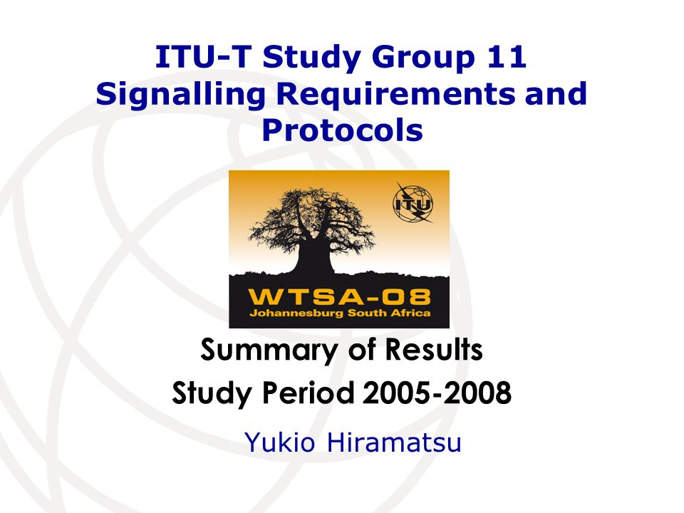 Summary of Results Study Period 2005-2008 ITU-T Study Group 11 Signalling Requirements and Protocols Yukio Hiramatsu