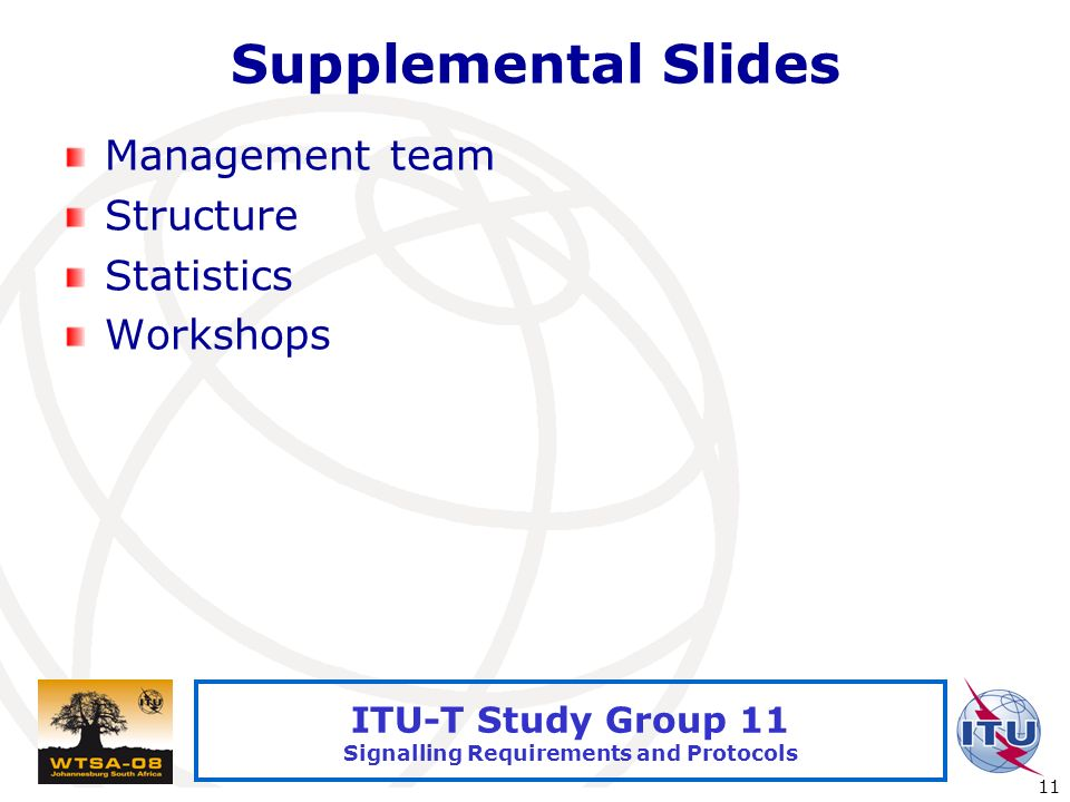 International Telecommunication Union 11 ITU-T Study Group 11 Signalling Requirements and Protocols Supplemental Slides Management team Structure Statistics Workshops
