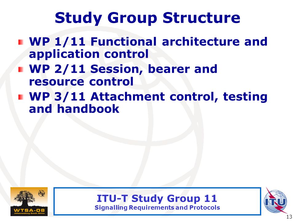 International Telecommunication Union 13 ITU-T Study Group 11 Signalling Requirements and Protocols Study Group Structure WP 1/11 Functional architecture and application control WP 2/11 Session, bearer and resource control WP 3/11 Attachment control, testing and handbook