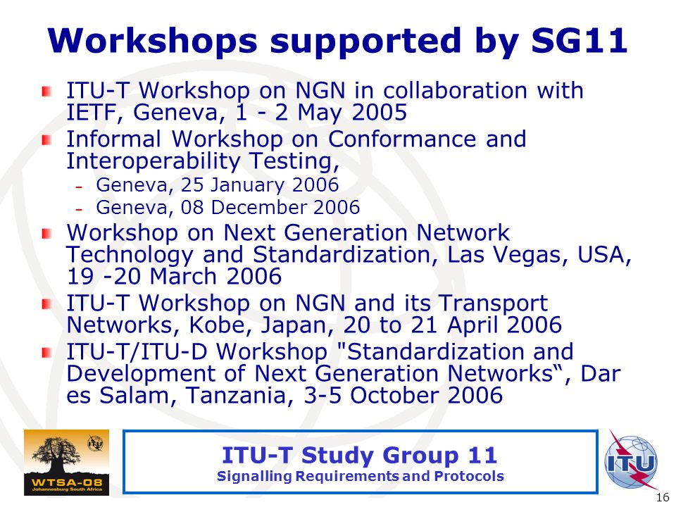 International Telecommunication Union 16 ITU-T Study Group 11 Signalling Requirements and Protocols Workshops supported by SG11 ITU-T Workshop on NGN in collaboration with IETF, Geneva, 1 - 2 May 2005 Informal Workshop on Conformance and Interoperability Testing, – Geneva, 25 January 2006 – Geneva, 08 December 2006 Workshop on Next Generation Network Technology and Standardization, Las Vegas, USA, 19 -20 March 2006 ITU-T Workshop on NGN and its Transport Networks, Kobe, Japan, 20 to 21 April 2006 ITU-T/ITU-D Workshop Standardization and Development of Next Generation Networks, Dar es Salam, Tanzania, 3-5 October 2006