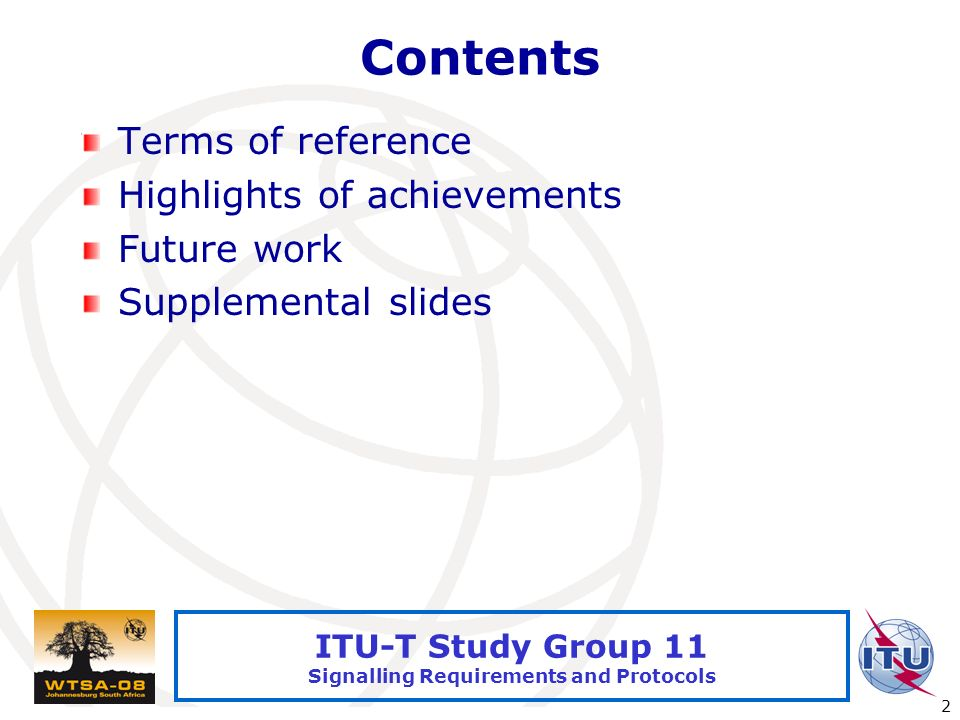 International Telecommunication Union 2 ITU-T Study Group 11 Signalling Requirements and Protocols Contents Terms of reference Highlights of achievements Future work Supplemental slides