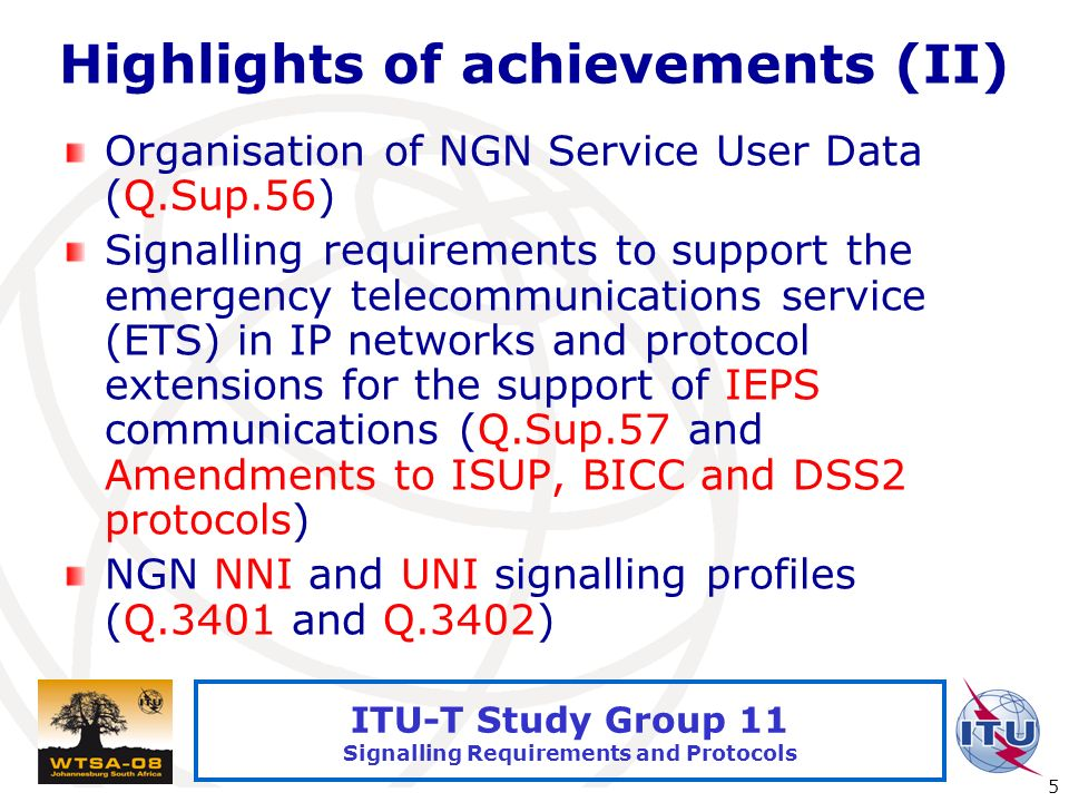 International Telecommunication Union 5 ITU-T Study Group 11 Signalling Requirements and Protocols Highlights of achievements (II) Organisation of NGN Service User Data (Q.Sup.56) Signalling requirements to support the emergency telecommunications service (ETS) in IP networks and protocol extensions for the support of IEPS communications (Q.Sup.57 and Amendments to ISUP, BICC and DSS2 protocols) NGN NNI and UNI signalling profiles (Q.3401 and Q.3402)