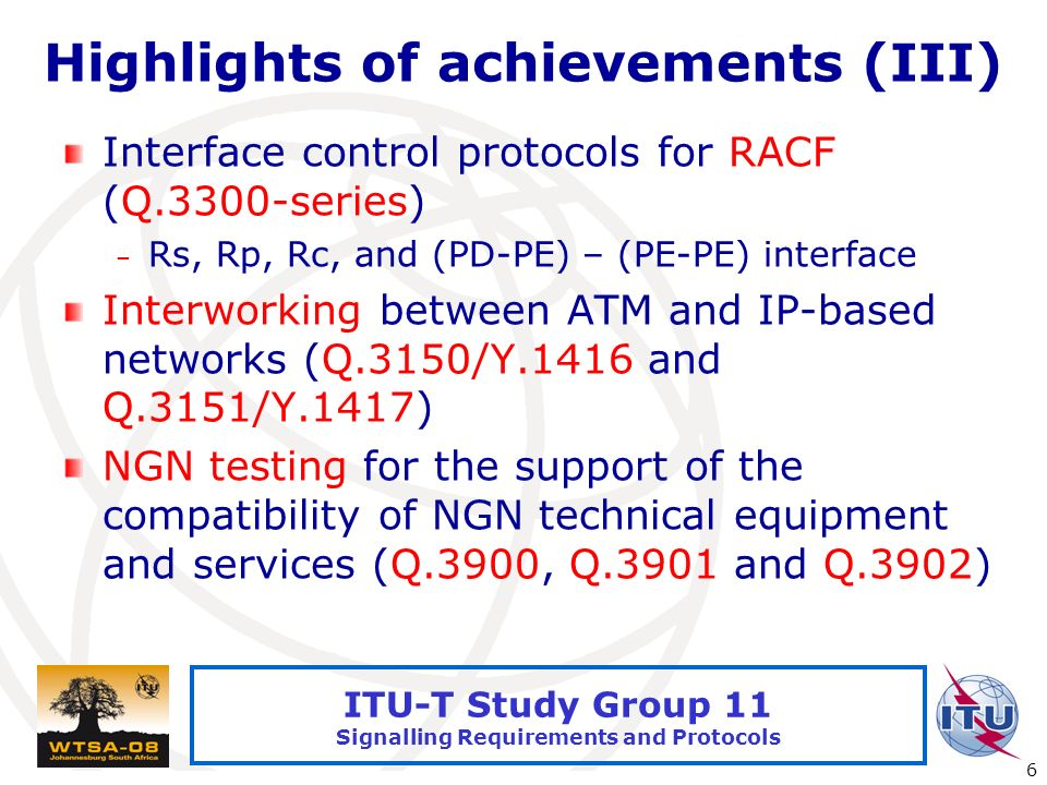 International Telecommunication Union 6 ITU-T Study Group 11 Signalling Requirements and Protocols Highlights of achievements (III) Interface control protocols for RACF (Q.3300-series) – Rs, Rp, Rc, and (PD-PE) – (PE-PE) interface Interworking between ATM and IP-based networks (Q.3150/Y.1416 and Q.3151/Y.1417) NGN testing for the support of the compatibility of NGN technical equipment and services (Q.3900, Q.3901 and Q.3902)