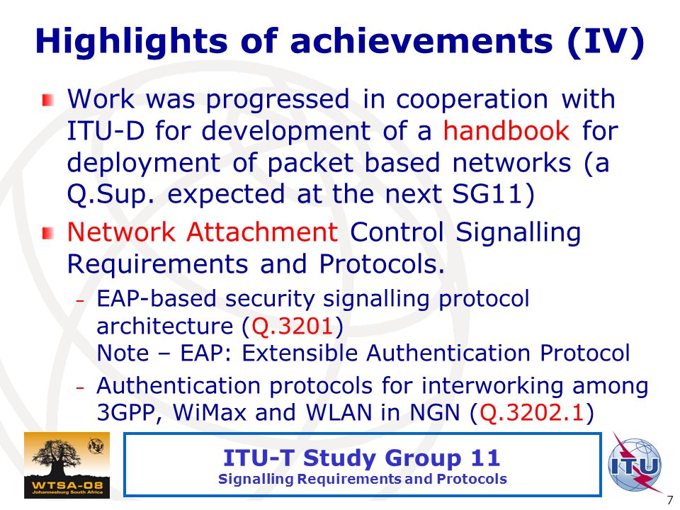 International Telecommunication Union 7 ITU-T Study Group 11 Signalling Requirements and Protocols Highlights of achievements (IV) Work was progressed in cooperation with ITU-D for development of a handbook for deployment of packet based networks (a Q.Sup.