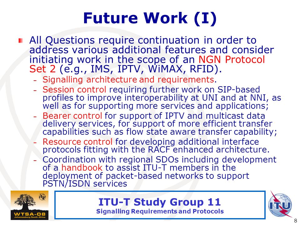 International Telecommunication Union 8 ITU-T Study Group 11 Signalling Requirements and Protocols Future Work (I) All Questions require continuation